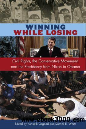 Winning While Losing: Civil Rights, The Conservative Movement and the Presidency from Nixon to Obama free download