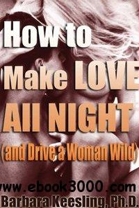 How to Make Love All Night (and Drive Your Woman Wild): Male Multiple Orgasm and Other Secrets free download