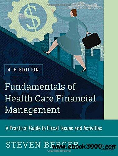 Fundamentals of Health Care Financial Management: A Practical Guide to Fiscal Issues and Activities, 4th edition free download