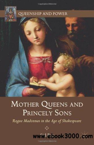 Mother Queens and Princely Sons: Rogue Madonnas in the Age of Shakespeare free download