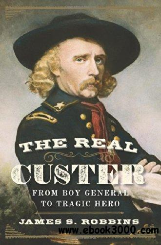 The Real Custer: From Boy General to Tragic Hero free download