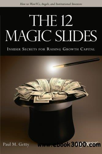 The 12 Magic Slides: Insider Secrets for Raising Growth Capital free download