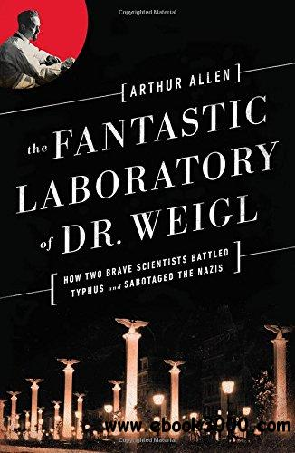 The Fantastic Laboratory of Dr. Weigl: How Two Brave Scientists Battled Typhus and Sabotaged the Nazis free download