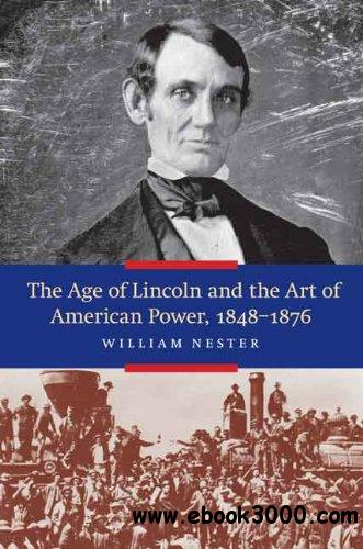 The Age of Lincoln and the Art of American Power 1848-1876 free download