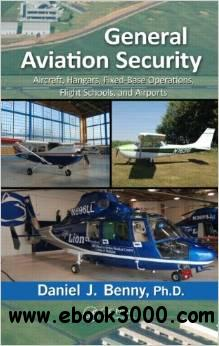 General Aviation Security: Aircraft, Hangars, Fixed-Base Operations, Flight Schools, and Airports free download