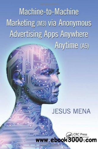 Machine-to-Machine Marketing (M3) via Anonymous Advertising Apps Anywhere Anytime (A5) free download