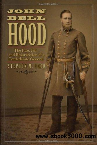 John Bell Hood: The Rise, Fall, and Resurrection of a Confederate General free download