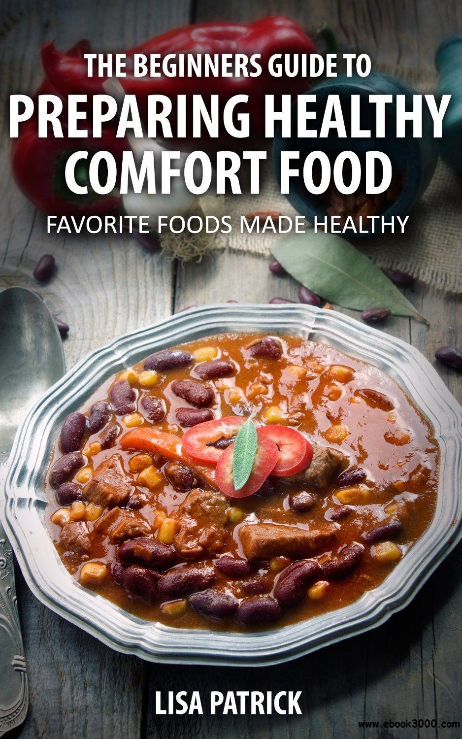 The Beginners Guide To Preparing Healthy Comfort Food: Favorite Foods Made Healthy free download