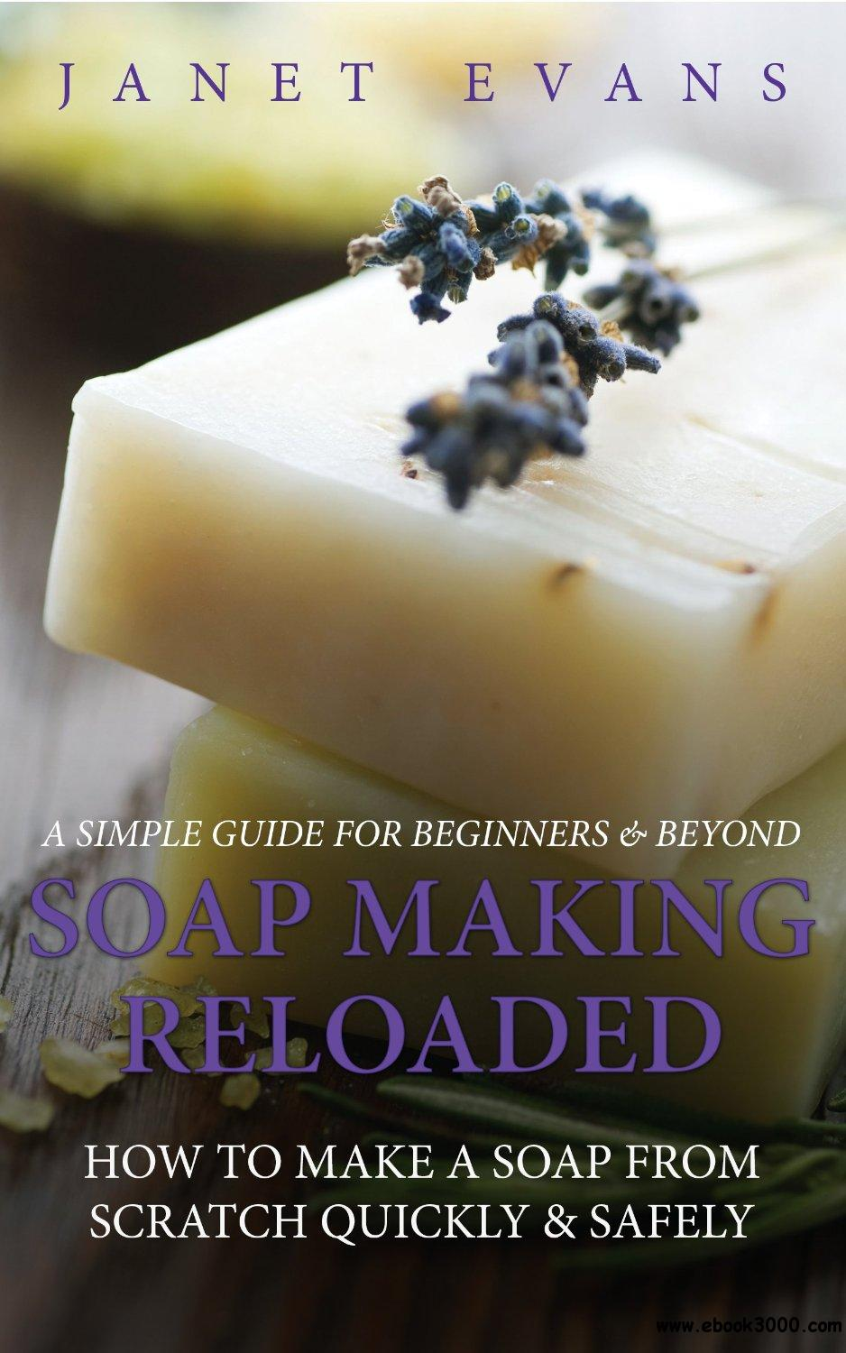 Soap Making Reloaded: How To Make A Soap From Scratch Quickly & Safely free download