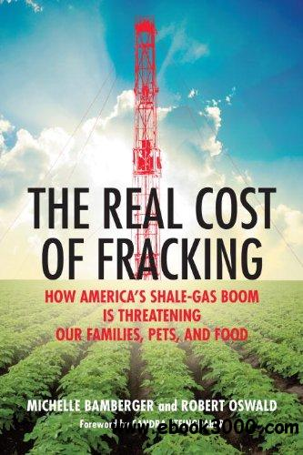 The Real Cost of Fracking: How America's Shale Gas Boom Is Threatening Our Families, Pets, and Food free download