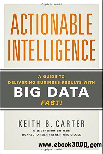 Actionable Intelligence: A Guide to Delivering Business Results with Big Data Fast! free download