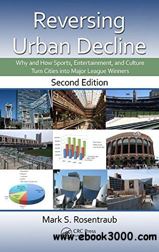 Reversing Urban Decline: Why and How Sports, Entertainment, and Culture Turn Cities into Major League Winners, Second Edition download dree