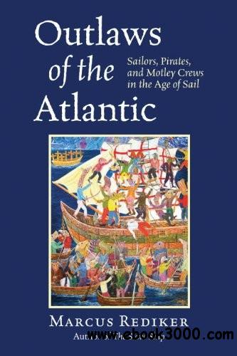 Outlaws of the Atlantic: Sailors, Pirates, and Motley Crews in the Age of Sail free download