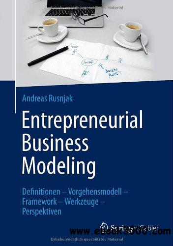 Entrepreneurial Business Modeling: Definitionen - Vorgehensmodell - Framework - Werkzeuge - Perspektiven free download