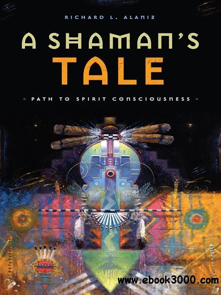 A Shaman's Tale: Path to Spirit Consciousness free download