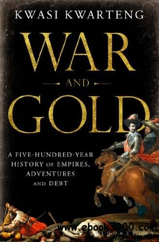 War and Gold: A Five-Hundred-Year History of Empires, Adventures, and Debt free download