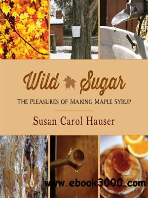 Wild Sugar: The Pleasures of Making Maple Syrup free download
