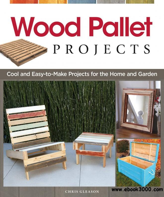 Wood Pallet Projects: Cool and Easy-to-Make Projects for the Home and Garden free download