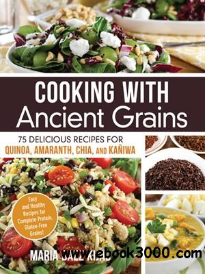 Cooking with Ancient Grains: 75 Delicious Recipes Quinoa, Amaranth, Chia, and Kaniwa free download
