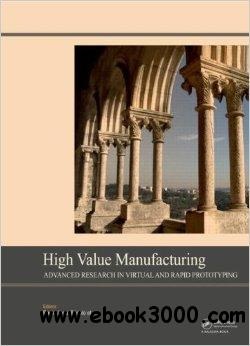 High Value Manufacturing: Advanced Research in Virtual and Rapid Prototyping free download