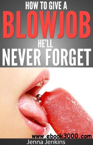 How To Give A Blow Job - Oral Sex He'll Never free download