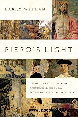 Piero's Light: In Search of Piero della Francesca: A Renaissance Painter and the Revolution in Art, Science, and Religion free download