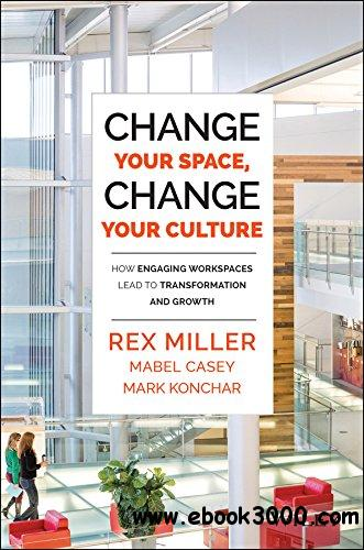 Change Your Space, Change Your Culture: How Engaging Workspaces Lead to Transformation and Growth free download