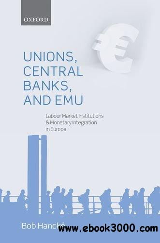 Unions, Central Banks, and EMU: Labour Market Institutions and Monetary Integration in Europe free download