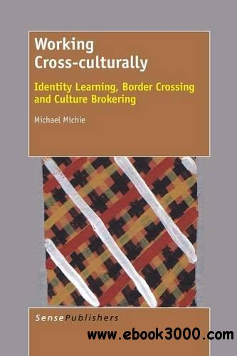 Working Cross-Culturally: Identity Learning, Border Crossing and Culture Brokering free download