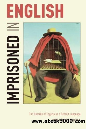 Imprisoned in English: The Hazards of English as a Default Language free download