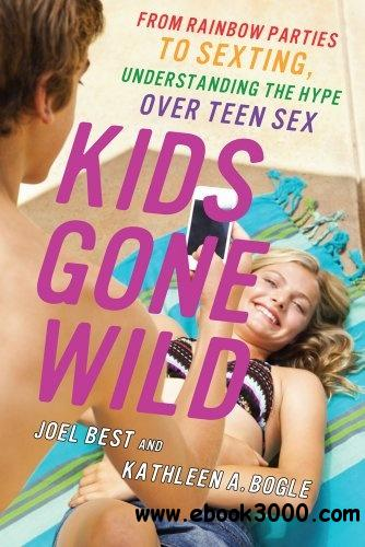 Kids Gone Wild: From Rainbow Parties to Sexting, Understanding the Hype Over Teen Sex free download