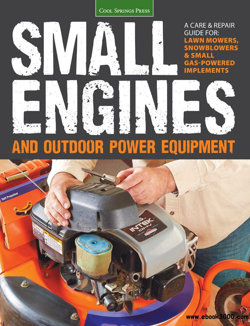 Small Engines and Outdoor Power Equipment: A Care & Repair Guide for: Lawn Mowers, Snowblowers & Small Gas-Powered Implements free download