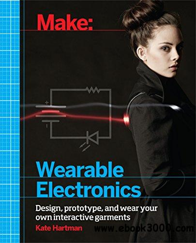 Make: Wearable Electronics: Design, prototype, and wear your own interactive garments free download