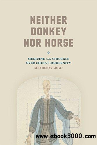 Neither Donkey nor Horse: Medicine in the Struggle over China's Modernity free download