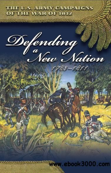 Defending a New Nation 1783C1811 (U.S. Army Campaigns of the War of 1812) free download