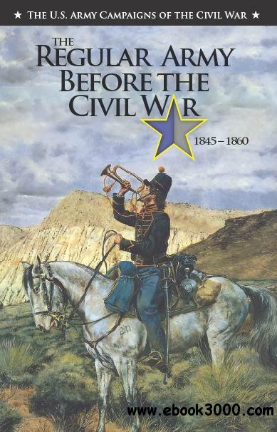The Regular Army Before the Civil War 1845 C 1860 (The U.S. Army Campaigns of the Civil War) free download