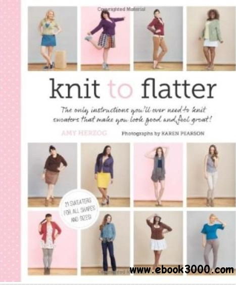 Knit to Flatter: The Only Instructions You'll Ever Need to Knit Sweaters that make You Look Good and Feel Great! free download