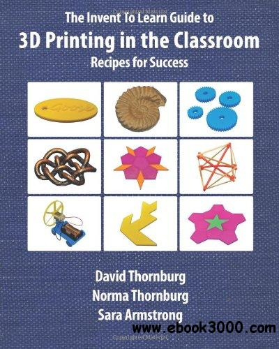 The Invent To Learn Guide to 3D Printing in the Classroom: Recipes for Success free download