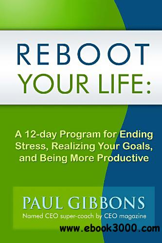 Reboot Your Life: A 12-Day Program for Ending Stress, Realizing Your Goals, and Being More Productive free download