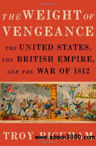 The Weight of Vengeance: The United States, the British Empire, and the War of 1812 free download