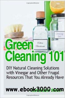Green Cleaning 101: DIY Natural Cleaning Solutions with Vinegar and Other Frugal Resources That You Already Have free download