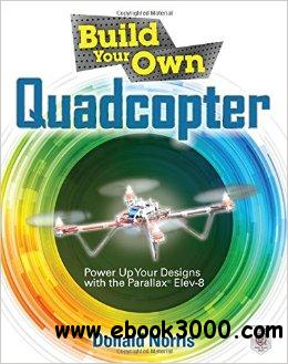 Build Your Own Quadcopter: Power Up Your Designs with the Parallax Elev-8 free download