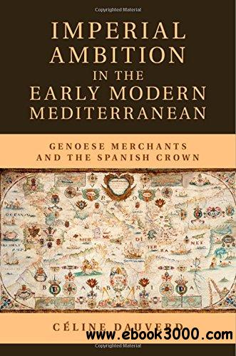Imperial Ambition in the Early Modern Mediterranean: Genoese Merchants and the Spanish Crown free download
