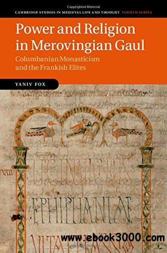 Power and Religion in Merovingian Gaul: Columbanian Monasticism and the Frankish Elites free download