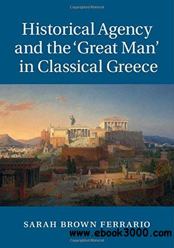 Historical Agency and the 'Great Man' in Classical Greece free download