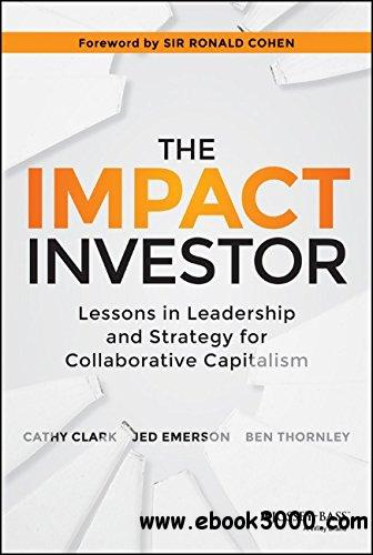 The Impact Investor: Lessons in Leadership and Strategy for Collaborative Capitalism free download