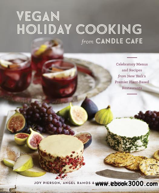 Vegan Holiday Cooking from Candle Cafe: Celebratory Menus and Recipes from New York's Premier Plant-Based Restaurants free download