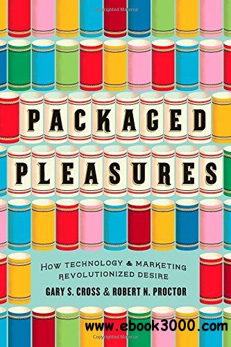 Packaged Pleasures: How Technology and Marketing Revolutionized Desire free download