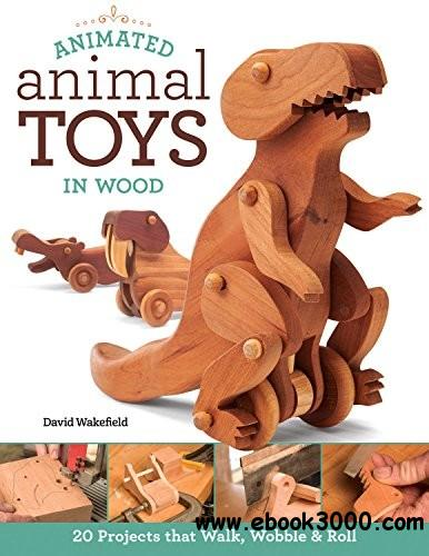 Animated Animal Toys in Wood: 20 Projects that Walk, Wobble & Roll free download