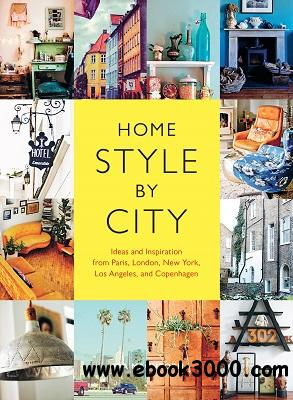 Home Style by City: Ideas and Inspiration from Paris, London, New York, Los Angeles, and Copenhagen free download